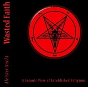Wasted Faith: A Satanic View of Established Religions ebook by Aleister Nacht