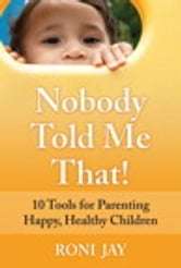 Nobody Told Me That! - 10 Tools for Parenting Happy, Healthy Children ebook by Roni Jay