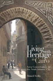 Living with Heritage in Cairo: Area Conservation in the Arab-Islamic City ebook by Ahmed Sedky