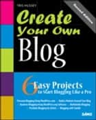 Create Your Own Blog: 6 Easy Projects to Start Blogging Like a Pro: 6 Easy Projects to Start Blogging Like a Pro ebook by Tris Hussey