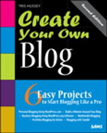 Create Your Own Blog: 6 Easy Projects to Start Blogging Like a Pro: 6 Easy Projects to Start Blogging Like a Pro - 6 Easy Projects to Start Blogging Like a Pro: 6 Easy Projects to Start Blogging Like a Pro ebook by Tris Hussey
