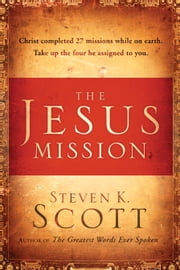 The Jesus Mission - Christ completed twenty-seven missions while on earth. Take up the four he assigned to you. ebook by Steven K. Scott