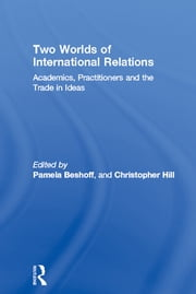 Two Worlds of International Relations - Academics, Practitioners and the Trade in Ideas ebook by Pamela Beshoff,Christopher Hill