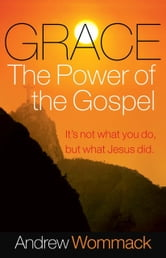 Grace, The Power of the Gospel ebook by Andrew Wommack