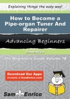 How to Become a Pipe-organ Tuner And Repairer - How to Become a Pipe-organ Tuner And Repairer ebook by Chun Priest