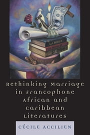 Rethinking Marriage in Francophone African and Caribbean Literatures ebook by Cecile Accilien