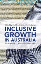 Inclusive Growth in Australia - Social policy as economic investment ebook by Paul Smyth, John Buchanan