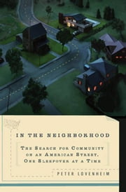 In the Neighborhood - The Search for Community on an American Street, One Sleepover at a Time ebook by Peter Lovenheim