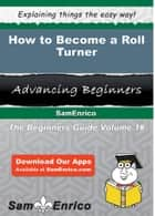 How to Become a Roll Turner - How to Become a Roll Turner ebook by Melva Willett