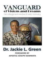 Vanguard of Visions and Dreams - The Lifestyle and Warfare of God's Visionary ebook by Bishop Dr. Jackie L. Green