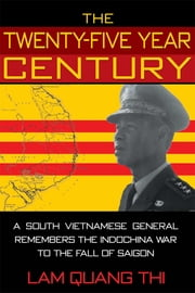 The Twenty-five Year Century - A South Vietnamese General Remembers the Indochina War to the Fall of Saigon ebook by Quang Thi Lam