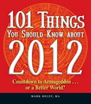 101 Things You Should Know about 2012: Countdown to Armageddon…or a Better World ebook by Mark Heley