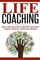 Life Coaching: How to Become A Successful Life Coach Who Inspires, Motivates, and Creates Results - Life Coach, Mentoring, Success & Personal Transformation, Career Motivational Coach ebook by Summer Andrews