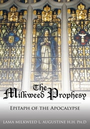 The Milkweed Prophesy - Epitaph of the Apocalypse ebook by LAMA MILKWEED L. AUGUSTINE Ph.D