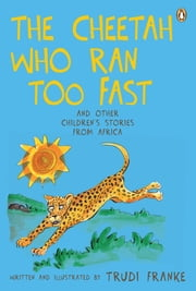 The Cheetah Who Ran Too Fast - And other children's stories from Africa ebook by Trudi Franke