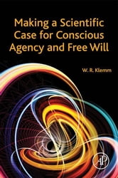Making a Scientific Case for Conscious Agency and Free Will ebook by William R. Klemm
