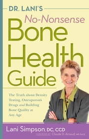 Dr. Lani's No-Nonsense Bone Health Guide - The Truth About Density Testing, Osteoporosis Drugs, and Building Bone Quality at Any Age ebook by Lani Simpson,Claude Arnaud