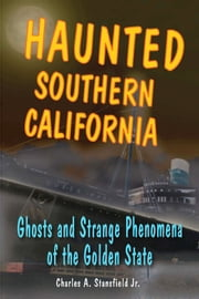 Haunted Southern California: Ghosts and Strange Phenomena of the Golden State ebook by Charles A. Stansfield Jr.