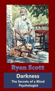 Darkness: The Secrets of a Blind Psychologist ebook by Ryan Scott
