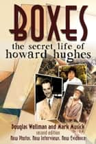 Boxes: The Secret Life of Howard Hughes - Second Edition ebook by Douglas Wellman, Mark Musick
