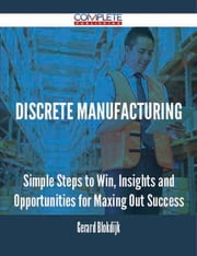discrete manufacturing - Simple Steps to Win, Insights and Opportunities for Maxing Out Success ebook by Gerard Blokdijk