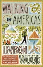Walking the Americas - 'A wildly entertaining account of his epic journey' Daily Mail ebook by Levison Wood