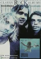Classic Rock Albums: Nirvana - Nevermind ebook by Jim Berkenstadt, Charles R. Cross