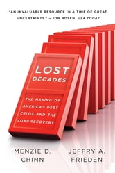 Lost Decades: The Making of America's Debt Crisis and the Long Recovery ebook by Menzie D. Chinn,Jeffry A. Frieden
