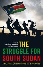 The Struggle for South Sudan - Challenges of Security and State Formation ebook by Sarah Logan, Paul Collier, Luka Biong Deng Kuol