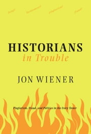 Historians in Trouble - Plagiarism, Fraud, and Politics in the Ivory Tower ebook by Jon Wiener