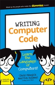 Writing Computer Code - Learn the Language of Computers! ebook by Chris Minnick,Eva Holland