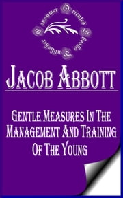 Gentle Measures in the Management and Training of the Young ebook by Jacob Abbott