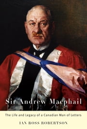Sir Andrew Macphail - The Life and Legacy of a Canadian Man of Letters ebook by Ian Ross Robertson