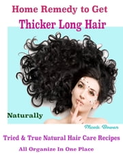 Home Remedy to Get Thicker Long Hair Naturally : Tried & True Natural Hair Care Recipes All Organize In One Place ebook by Nicole Bowen