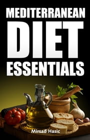 Mediterranean Diet Essentials: How to Drop Extra Pounds, Leave Healthier and Increase Longevity ebook by Mirsad Hasic