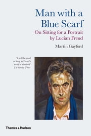 Man with a Blue Scarf: On Sitting for a Portrait by Lucian Freud ebook by Martin Gayford