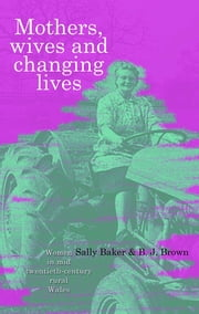 Mothers, Wives and Changing Lives - Women in Mid-Twentieth Century Rural Wales ebook by Sally Baker,B J Brown