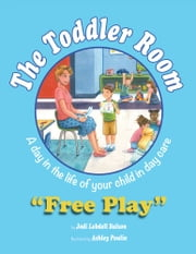 The Toddler Room: Free Play - A Day in the Life of Your Child in Day Care ebook by Jodi Lobdell Bulson