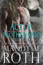 Act of Brotherhood - Paranormal Security and Intelligence an Immortal Ops World Novel 電子書 by Mandy M. Roth