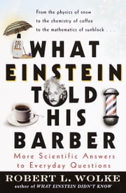 What Einstein Told His Barber - More Scientific Answers to Everyday Questions ebook by Robert Wolke