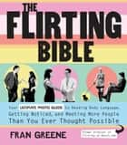 The Flirting Bible: Your Ultimate Photo Guide to Reading Body Language, Getting Noticed, and Meeting More People Than Yo - Your Ultimate Photo Guide to Reading Body Language, Getting Noticed, and Meeting More People Than Yo ebook by Fran Greene