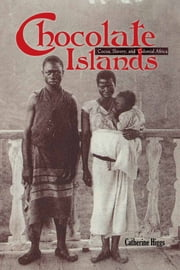 Chocolate Islands - Cocoa, Slavery, and Colonial Africa ebook by Catherine Higgs