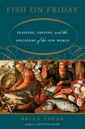 Fish on Friday - Feasting, Fasting, and the Discovery of the New World ebook by Brian Fagan
