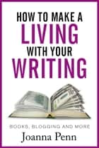 Ebook How to Make a Living with Your Writing: Books, Blogging and More di Joanna Penn