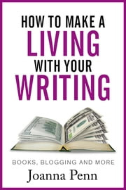 How to Make a Living with Your Writing: Books, Blogging and More ebook by Joanna Penn
