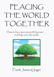 Peacing The World Together - How to be a more peaceful person ...and help save the world ebook by FRANK JAMES UNGER