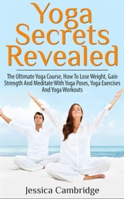 Yoga Secrets Revealed: The Ultimate Yoga Course - How To Lose Weight, Gain Strength And Meditate With Yoga Poses, Yoga Exercises And Yoga Workouts ebook by Jessica Cambridge