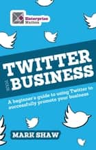 Twitter Your Business - A Beginner's Guide to Using Twitter to Successfully Promote You and Your Business ebook by Mark Shaw