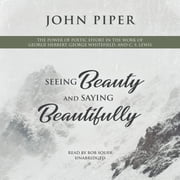 Seeing Beauty and Saying Beautifully - The Power of Poetic Effort in the Work of George Herbert, George Whitefield, and C. S. Lewis audiobook by John Piper