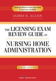 The Licensing Exam Review Guide in Nursing Home Administration, 6th Edition ebook by James E. Allen, PhD, MSPH,...